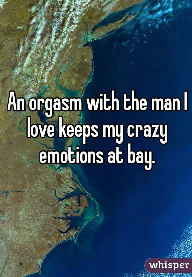 An orgasm with the man I love keeps my crazy emotions at bay.