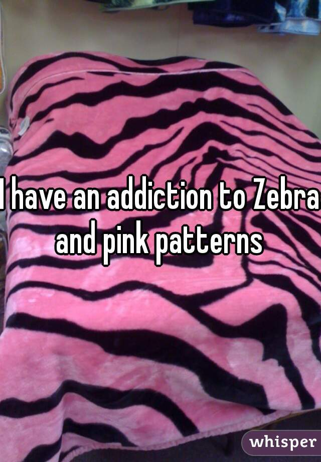 I have an addiction to Zebra and pink patterns
