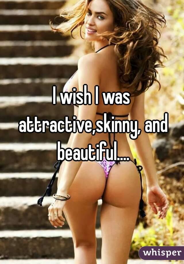 I wish I was attractive,skinny, and beautiful....