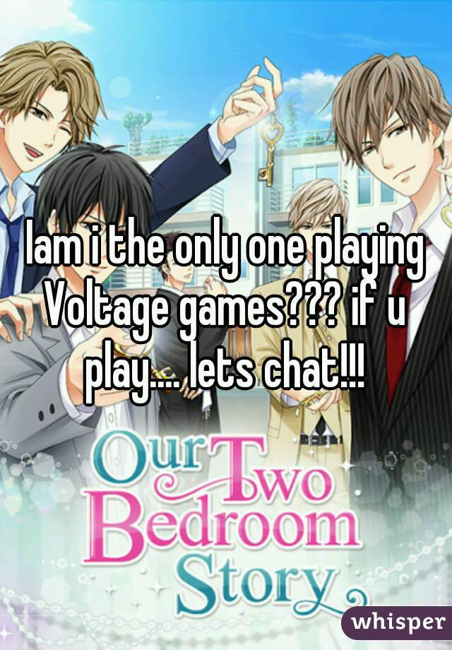 Iam i the only one playing Voltage games??? if u play.... lets chat!!!