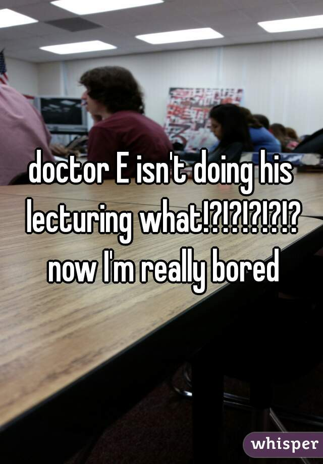 doctor E isn't doing his lecturing what!?!?!?!?!? now I'm really bored