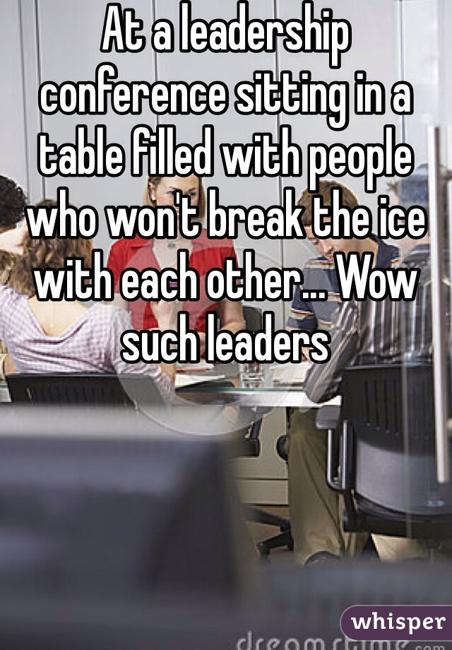 At a leadership conference sitting in a table filled with people who won't break the ice with each other... Wow such leaders