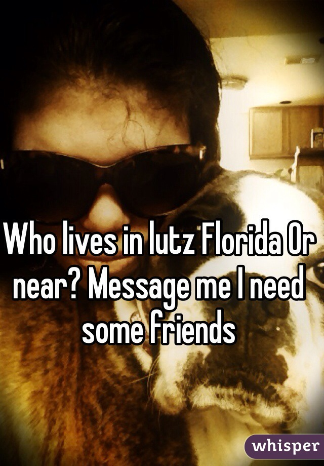 Who lives in lutz Florida Or near? Message me I need some friends