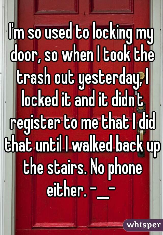 I'm so used to locking my door, so when I took the trash out yesterday, I locked it and it didn't register to me that I did that until I walked back up the stairs. No phone either. -__-