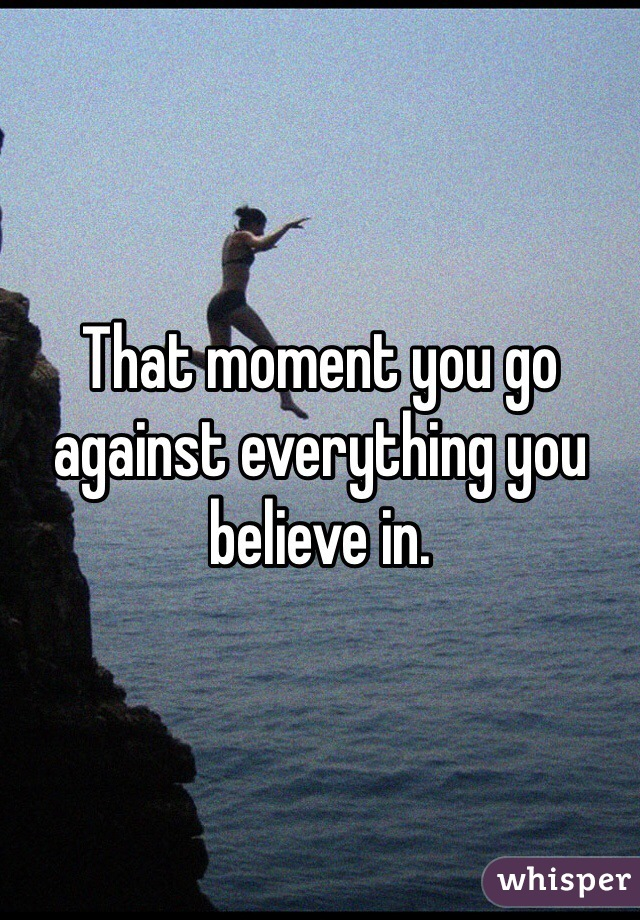That moment you go against everything you believe in.