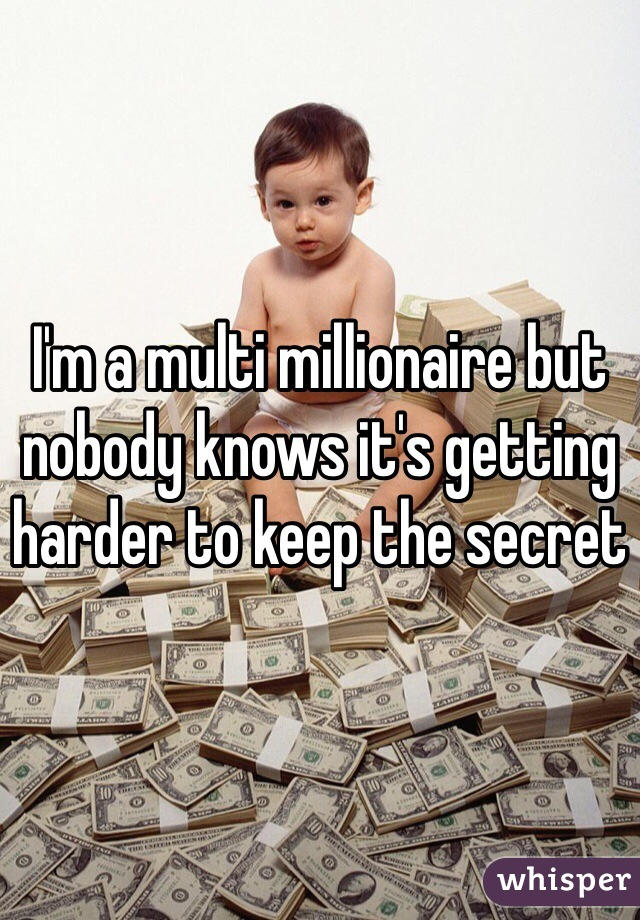 I'm a multi millionaire but nobody knows it's getting harder to keep the secret