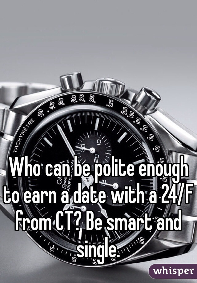 Who can be polite enough to earn a date with a 24/F from CT? Be smart and single.