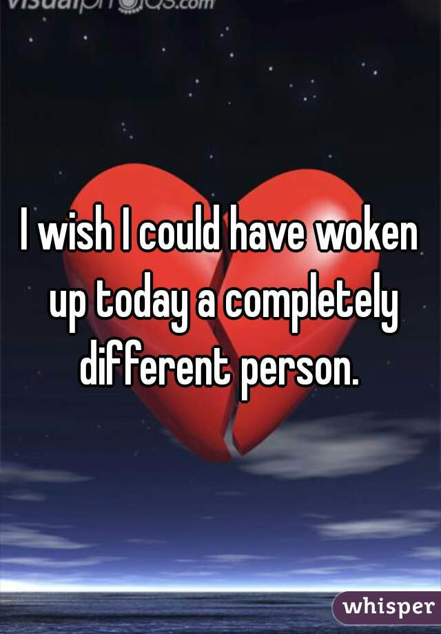 I wish I could have woken up today a completely different person.