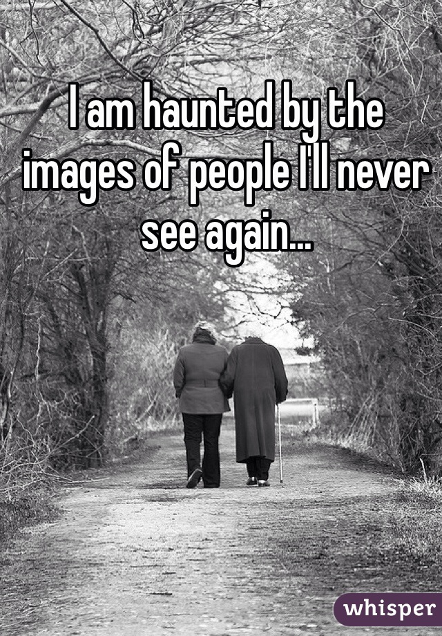 I am haunted by the images of people I'll never see again...