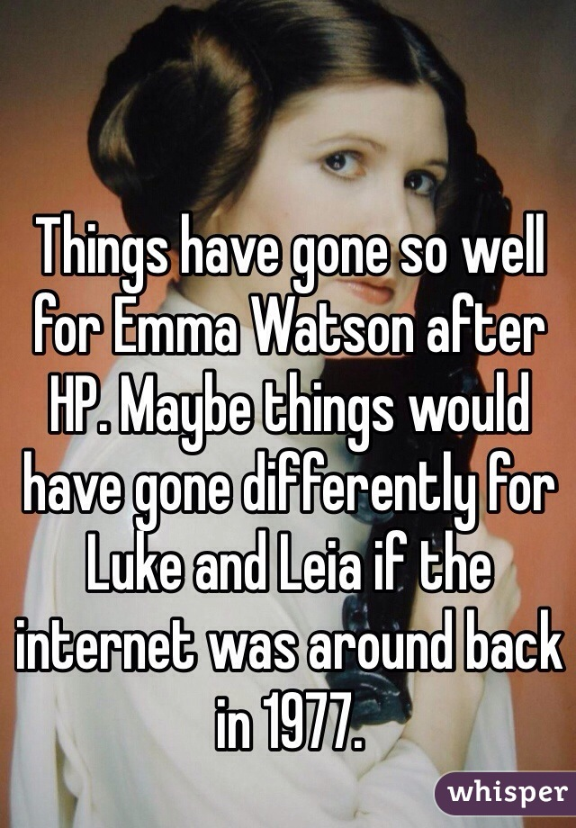 Things have gone so well for Emma Watson after HP. Maybe things would have gone differently for Luke and Leia if the internet was around back in 1977.