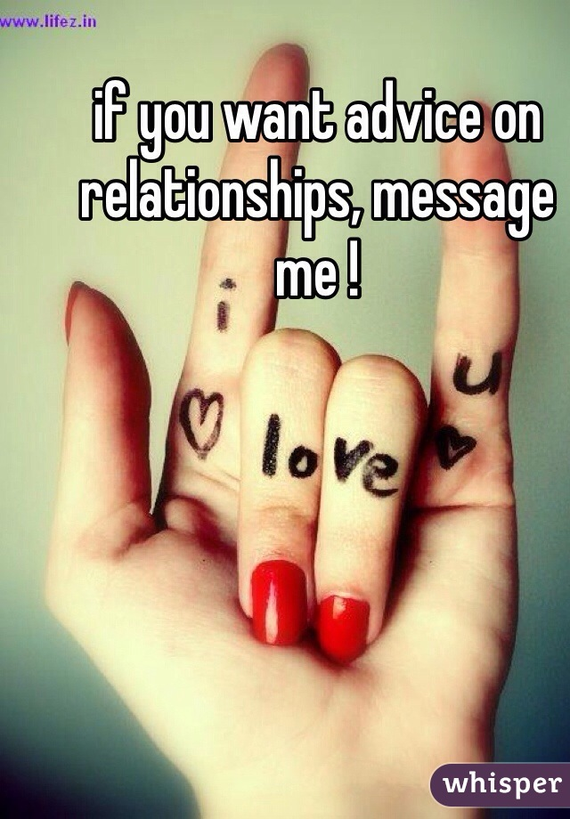 if you want advice on relationships, message me !