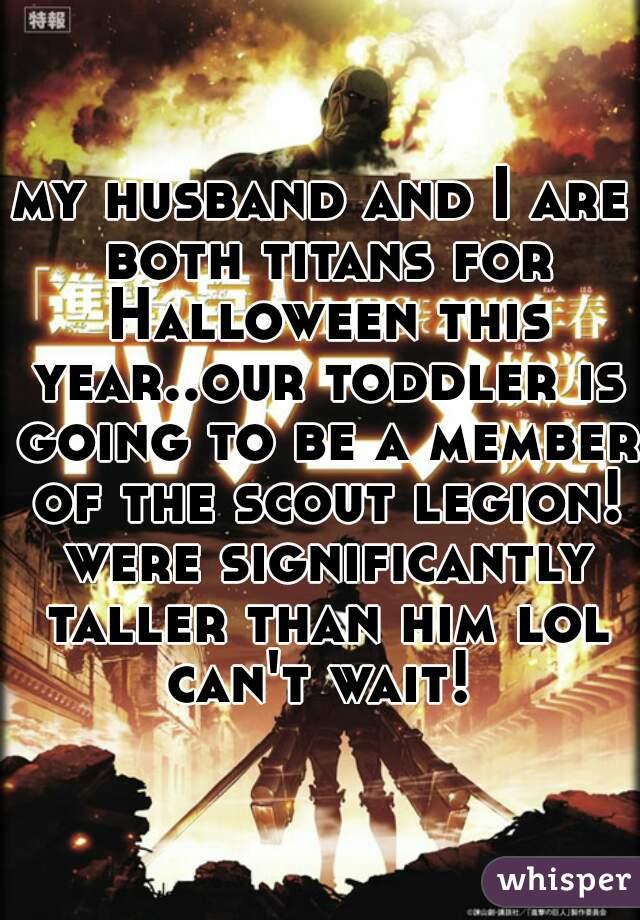 my husband and I are both titans for Halloween this year..our toddler is going to be a member of the scout legion! were significantly taller than him lol can't wait!