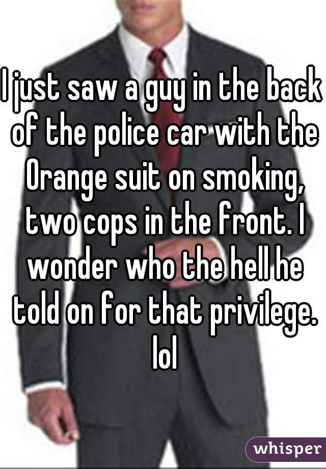 I just saw a guy in the back of the police car with the Orange suit on smoking, two cops in the front. I wonder who the hell he told on for that privilege. lol