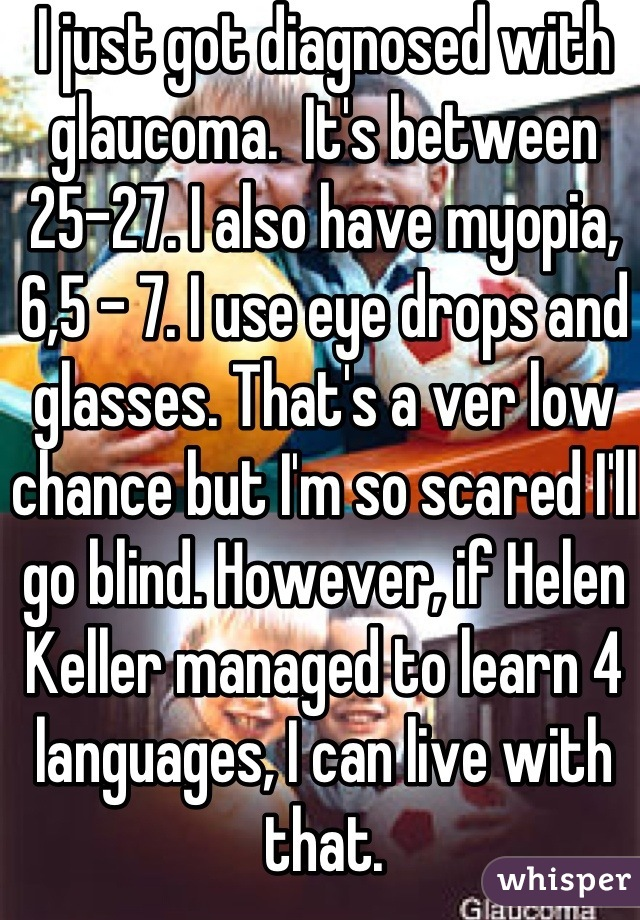 I just got diagnosed with glaucoma.  It's between 25-27. I also have myopia, 6,5 - 7. I use eye drops and glasses. That's a ver low chance but I'm so scared I'll go blind. However, if Helen Keller managed to learn 4 languages, I can live with that.