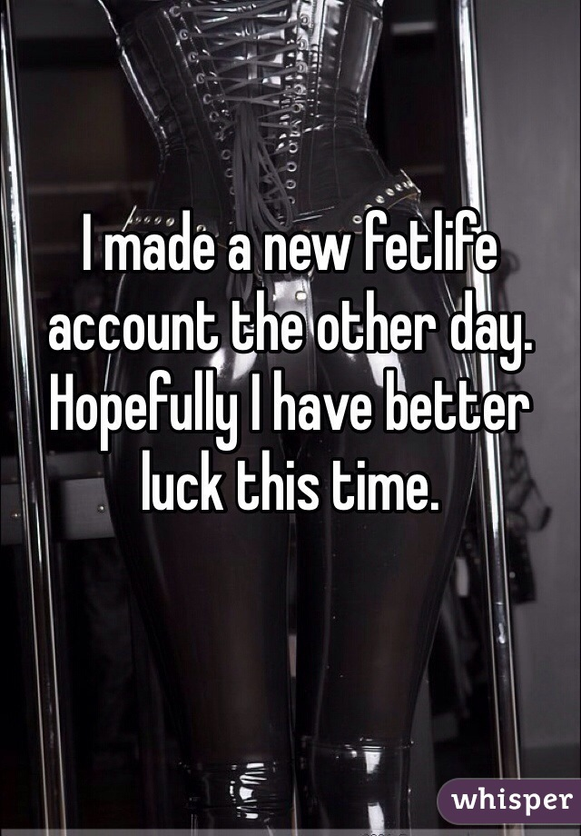 I made a new fetlife account the other day. Hopefully I have better luck this time.
