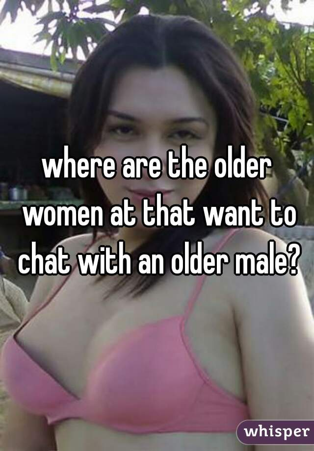 where are the older women at that want to chat with an older male?