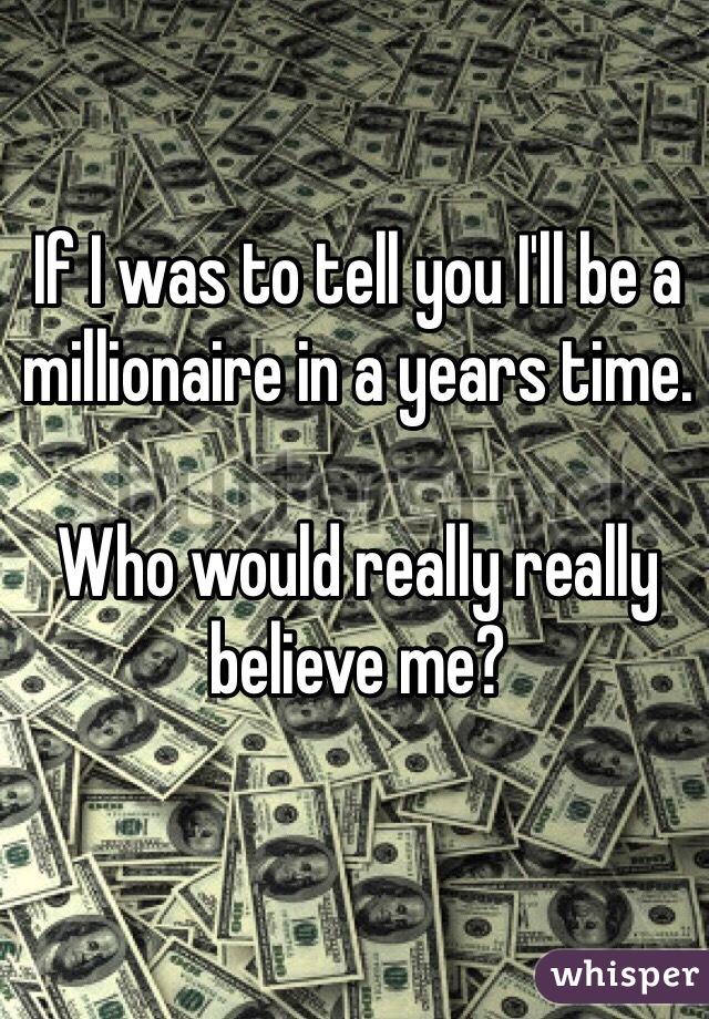 If I was to tell you I'll be a millionaire in a years time.   Who would really really believe me?
