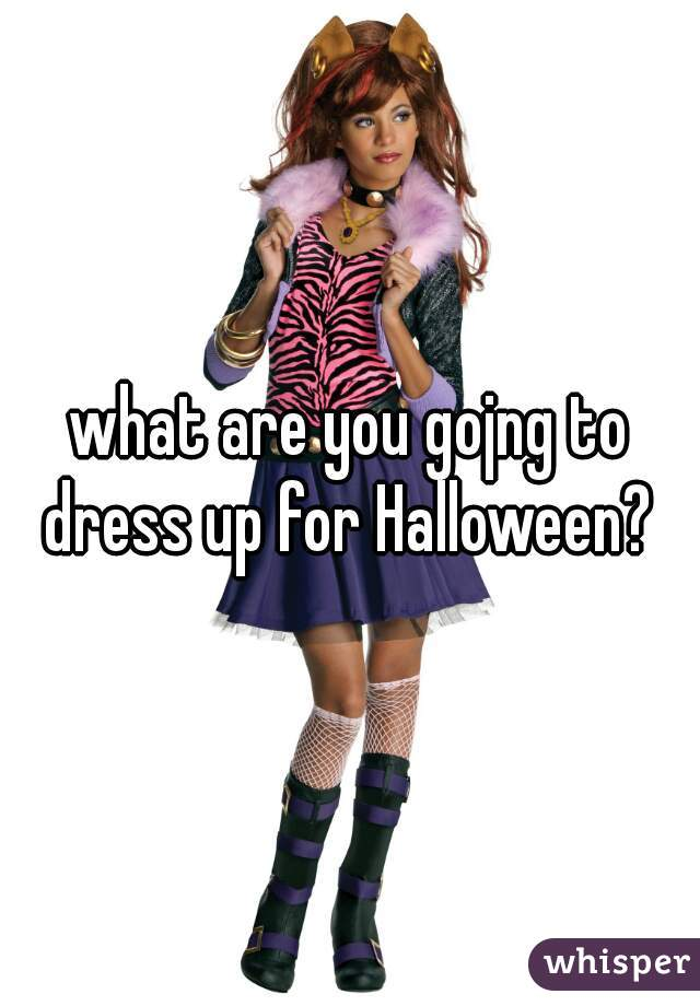 what are you gojng to dress up for Halloween?