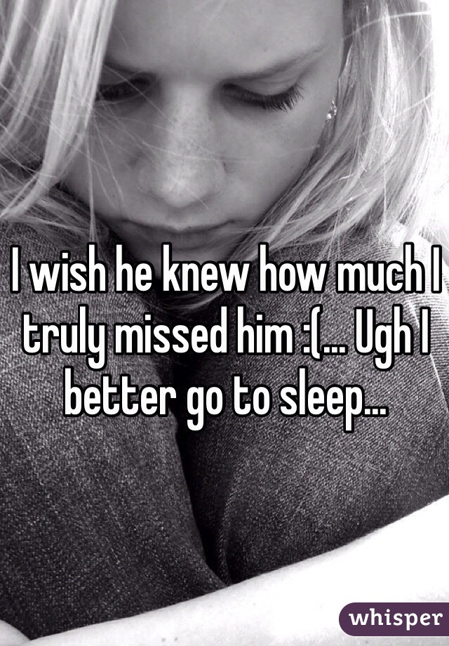 I wish he knew how much I truly missed him :(... Ugh I better go to sleep...