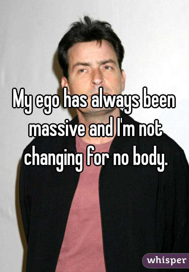My ego has always been massive and I'm not changing for no body.