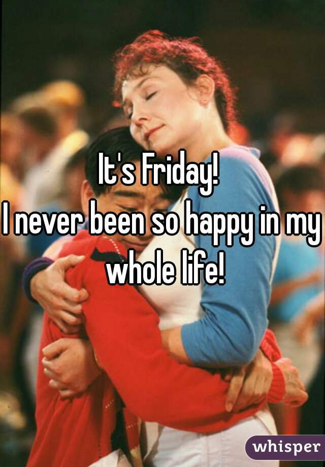 It's Friday!  I never been so happy in my whole life!