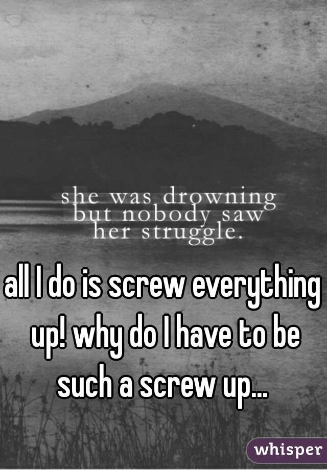 all I do is screw everything up! why do I have to be such a screw up...