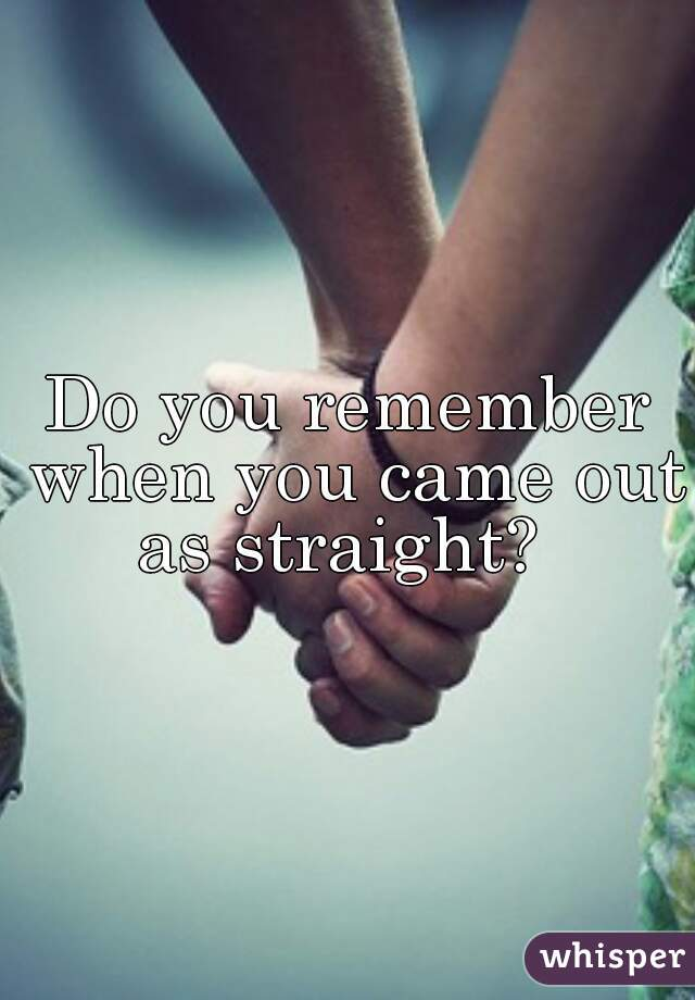 Do you remember when you came out as straight?