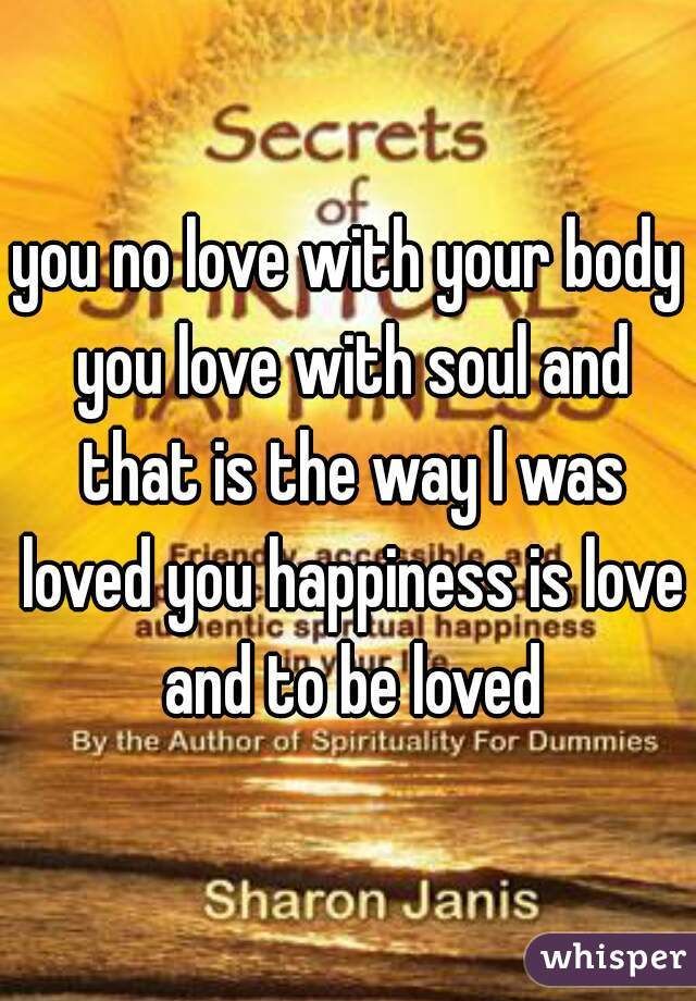 you no love with your body you love with soul and that is the way l was loved you happiness is love and to be loved