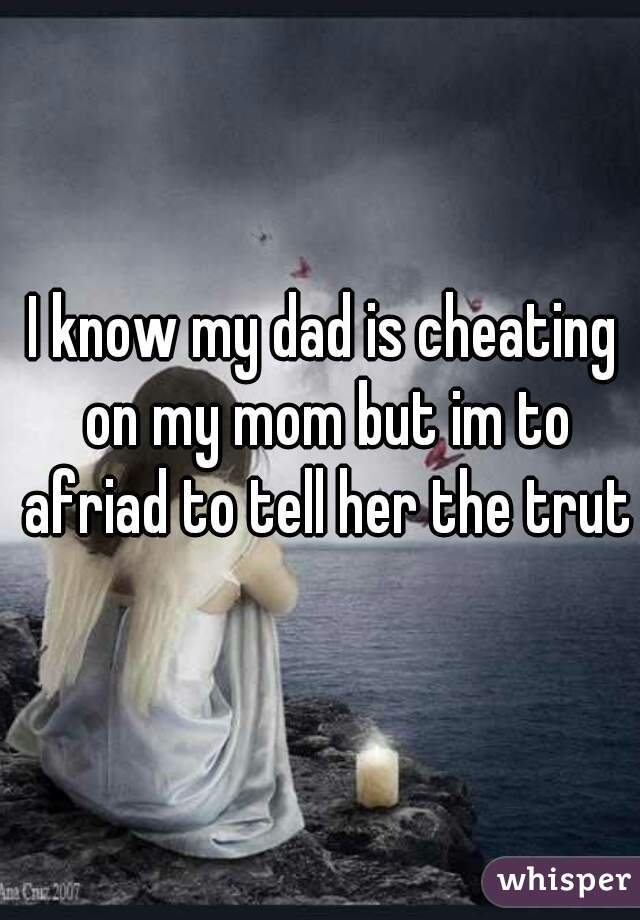 I know my dad is cheating on my mom but im to afriad to tell her the truth