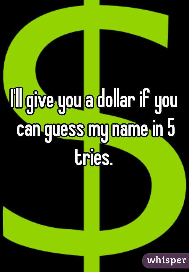 I'll give you a dollar if you can guess my name in 5 tries.