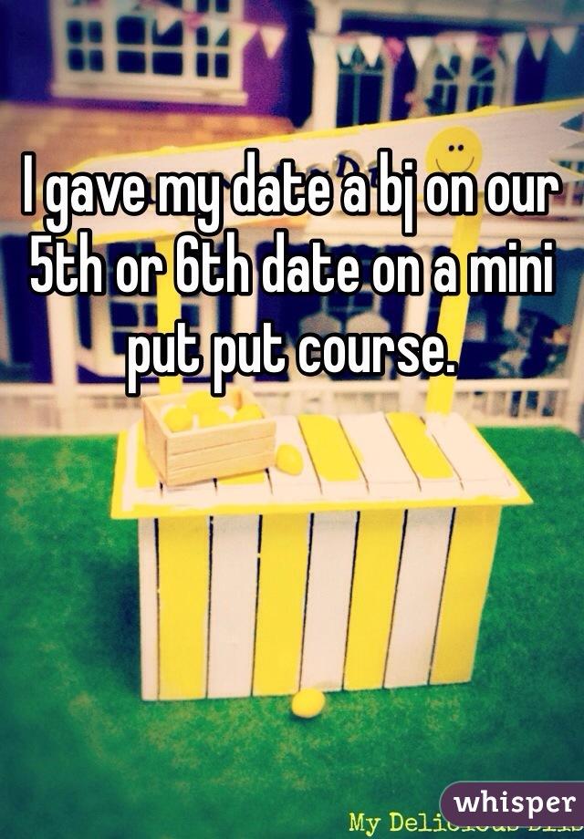 I gave my date a bj on our 5th or 6th date on a mini put put course.