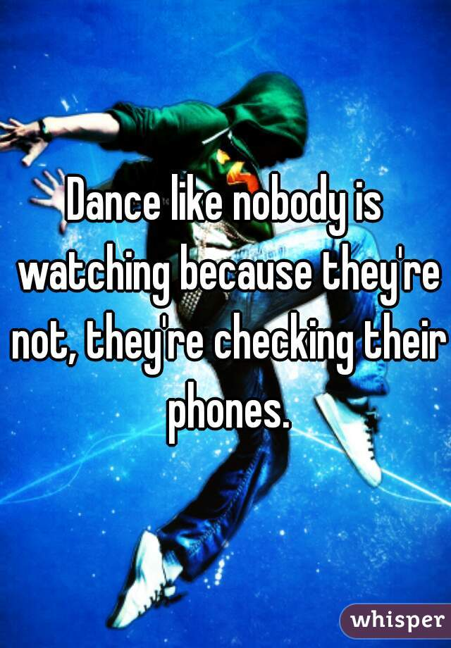 Dance like nobody is watching because they're not, they're checking their phones.