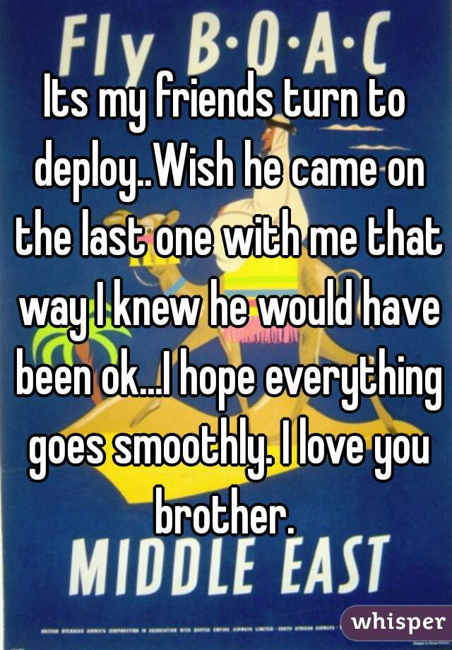 Its my friends turn to deploy..Wish he came on the last one with me that way I knew he would have been ok...I hope everything goes smoothly. I love you brother.
