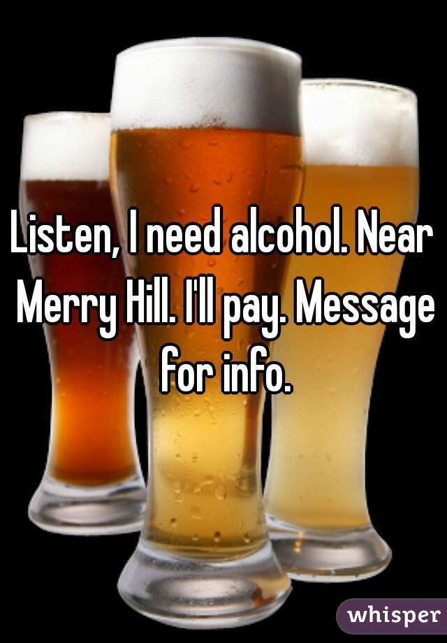 Listen, I need alcohol. Near Merry Hill. I'll pay. Message for info.
