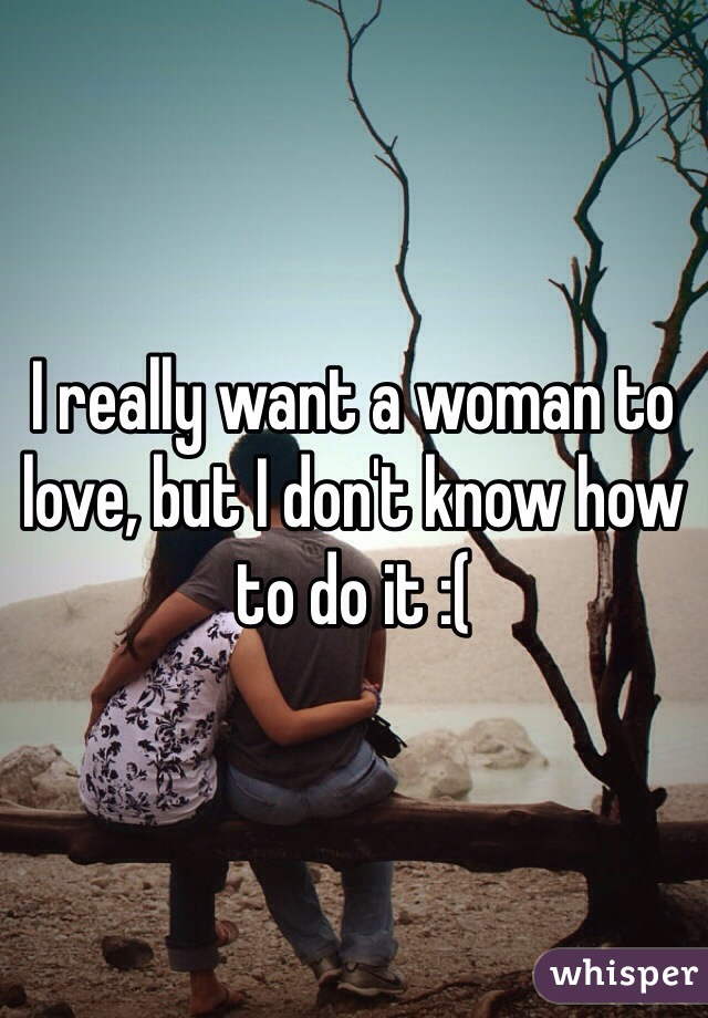 I really want a woman to love, but I don't know how to do it :(