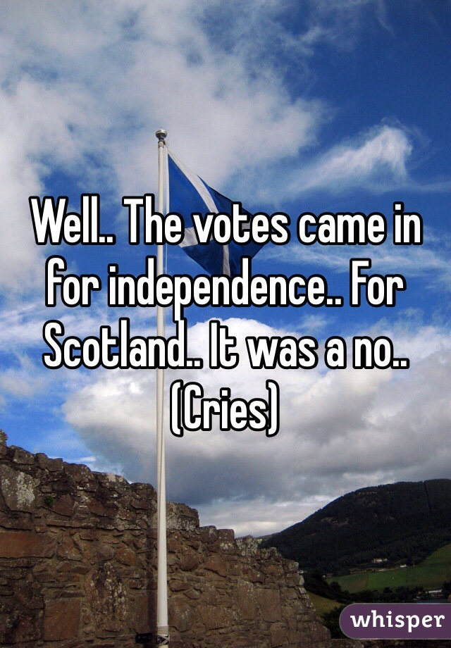 Well.. The votes came in for independence.. For Scotland.. It was a no.. (Cries)