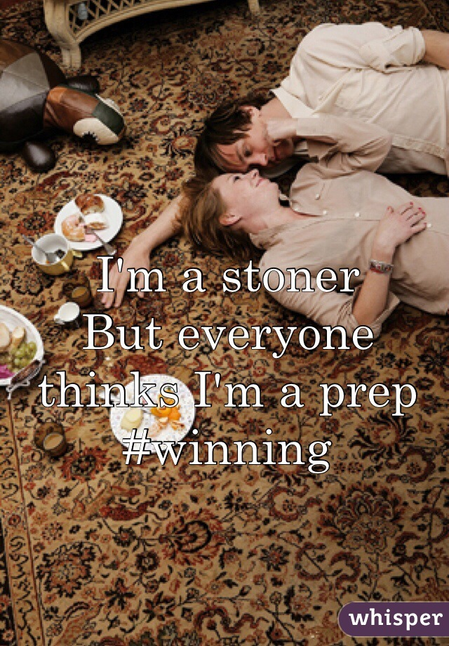 I'm a stoner  But everyone thinks I'm a prep #winning