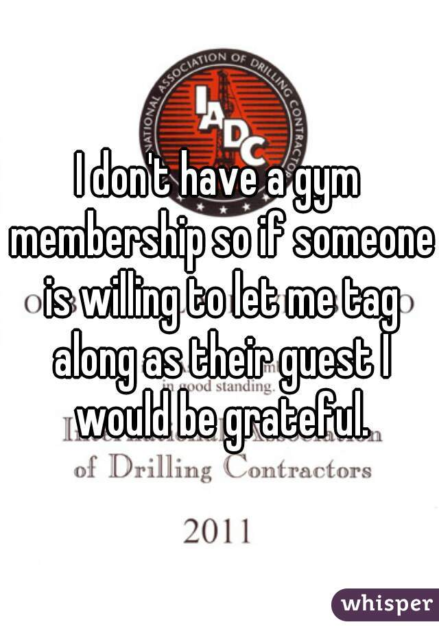 I don't have a gym membership so if someone is willing to let me tag along as their guest I would be grateful.