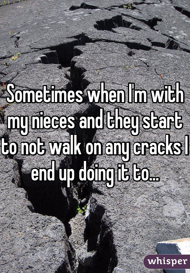 Sometimes when I'm with my nieces and they start to not walk on any cracks I end up doing it to...