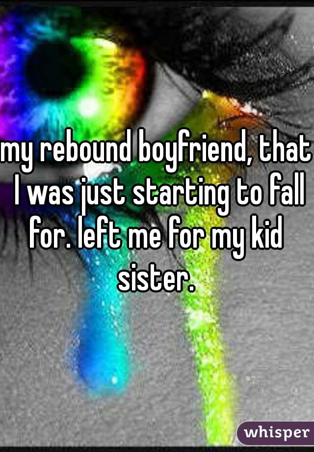 my rebound boyfriend, that I was just starting to fall for. left me for my kid  sister.
