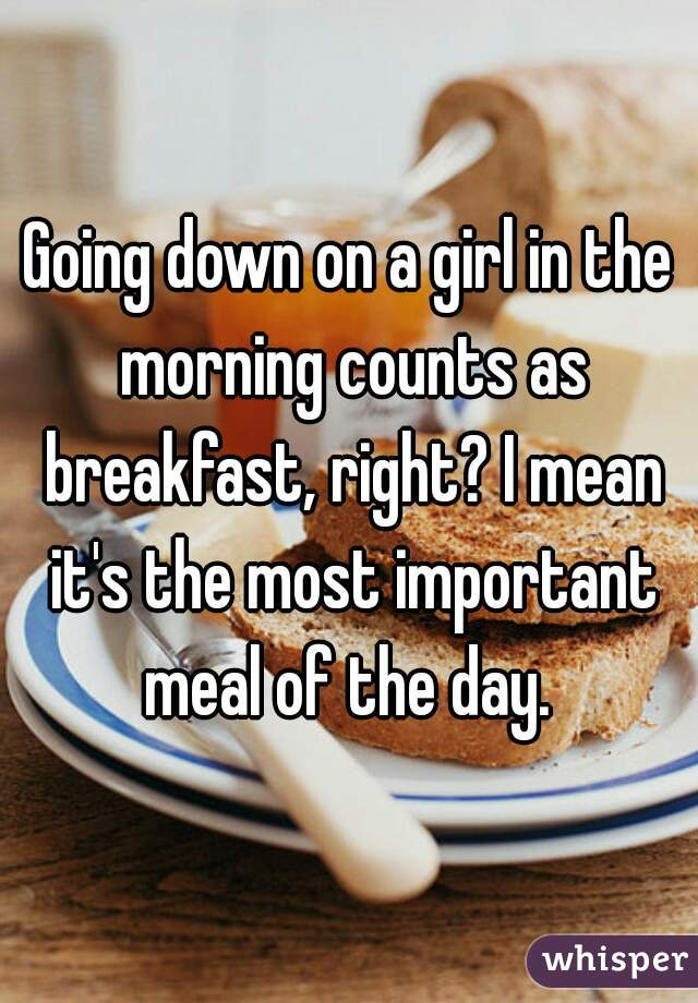 Going down on a girl in the morning counts as breakfast, right? I mean it's the most important meal of the day.