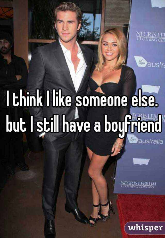 I think I like someone else. but I still have a boyfriend