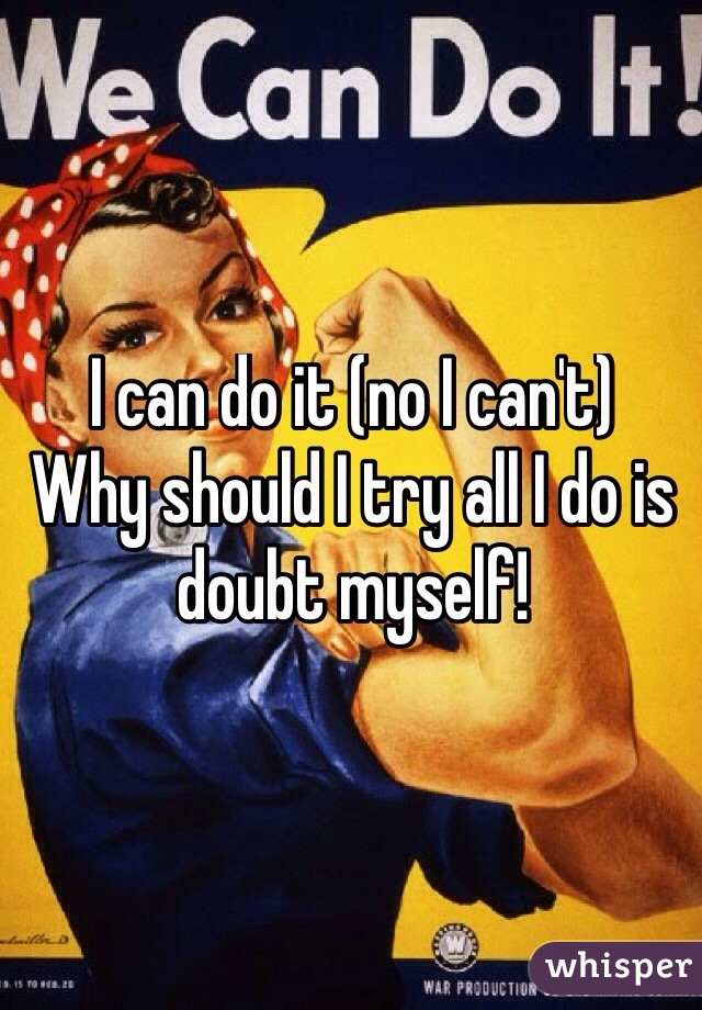 I can do it (no I can't)  Why should I try all I do is doubt myself!