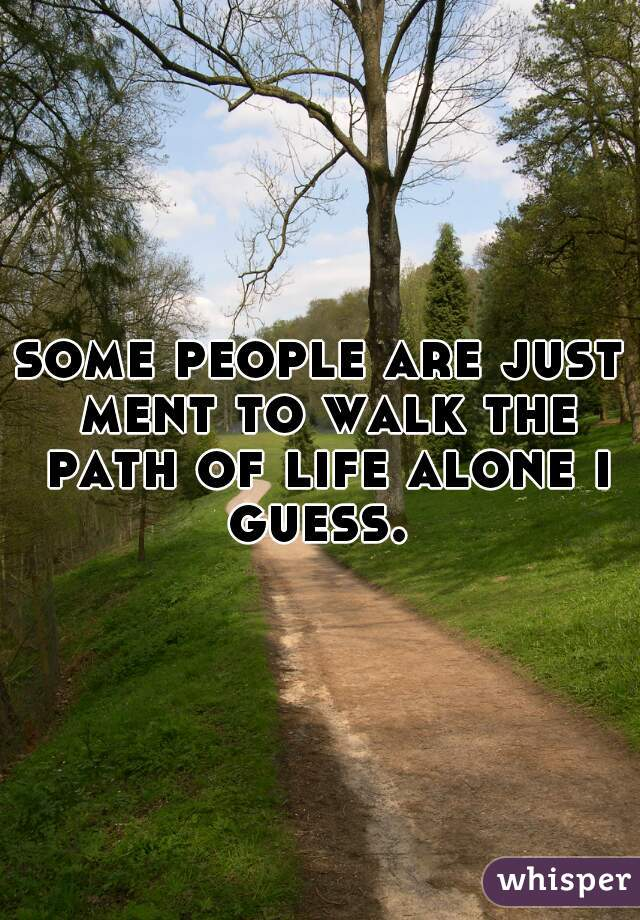 some people are just ment to walk the path of life alone i guess.
