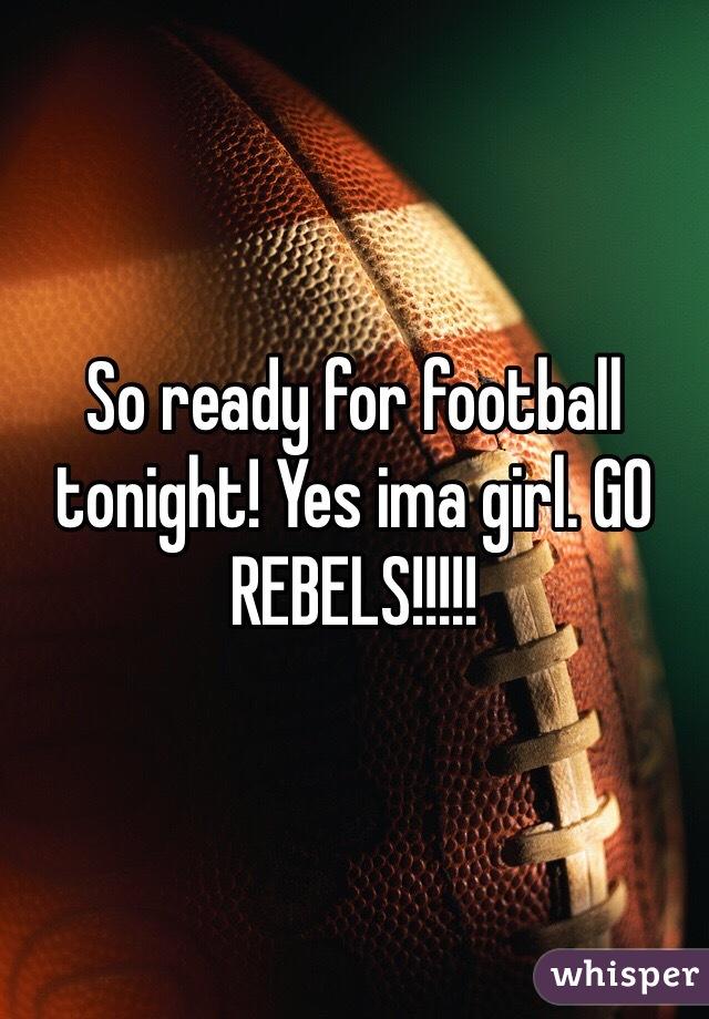 So ready for football tonight! Yes ima girl. GO REBELS!!!!!