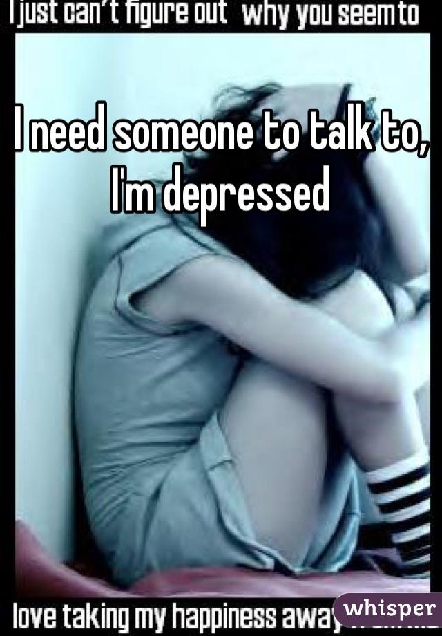 I need someone to talk to, I'm depressed
