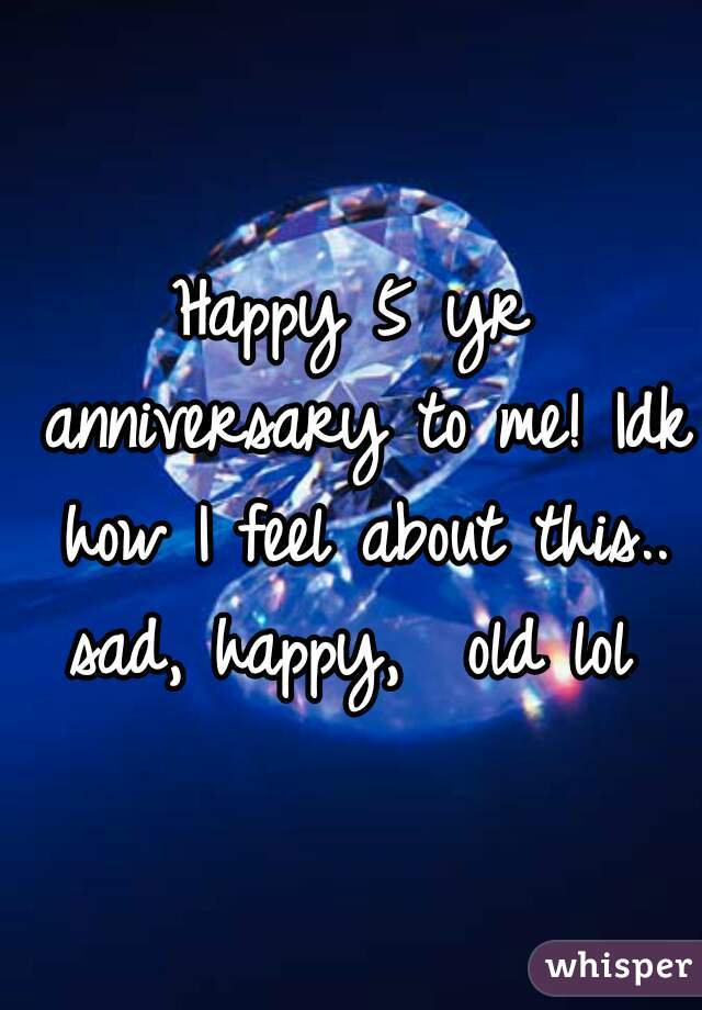 Happy 5 yr anniversary to me! Idk how I feel about this.. sad, happy,  old lol