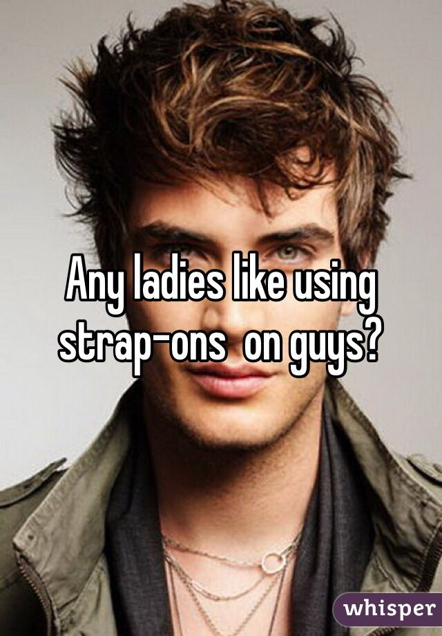 Any ladies like using strap-ons  on guys?