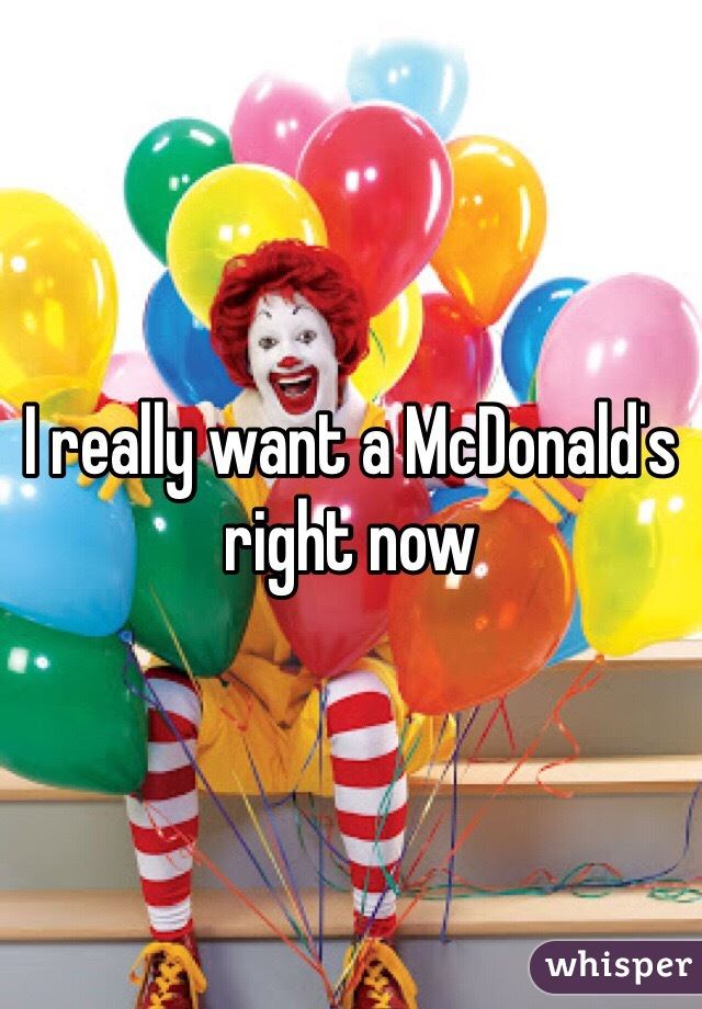 I really want a McDonald's right now