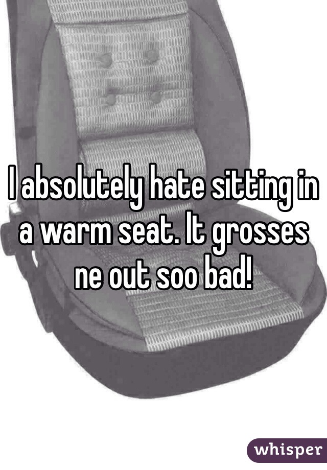 I absolutely hate sitting in a warm seat. It grosses ne out soo bad!